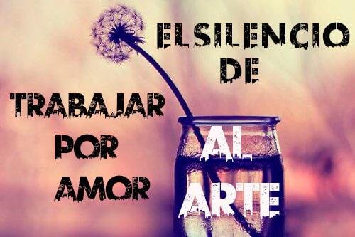 El Silencio de trabajar por amor al Arte