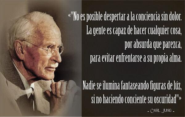 No es posible despertar a la conciencia sin dolor. La gente es capaz de hacer cualquier cosa, por absurda que parezca, para evitar enfrentarse a su propia alma. Nadie se ilumina fantaseando figuras de luz sino haciendo consciente su oscuridad. Carl Gustav Jung